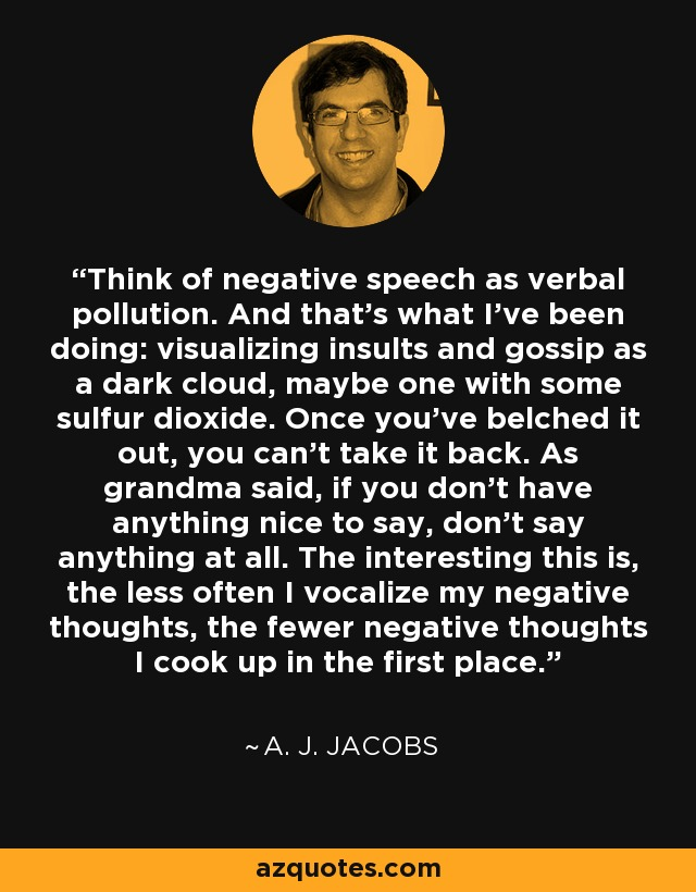 Think of negative speech as verbal pollution. And that's what I've been doing: visualizing insults and gossip as a dark cloud, maybe one with some sulfur dioxide. Once you've belched it out, you can't take it back. As grandma said, if you don't have anything nice to say, don't say anything at all. The interesting this is, the less often I vocalize my negative thoughts, the fewer negative thoughts I cook up in the first place. - A. J. Jacobs