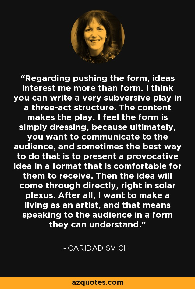 Regarding pushing the form, ideas interest me more than form. I think you can write a very subversive play in a three-act structure. The content makes the play. I feel the form is simply dressing, because ultimately, you want to communicate to the audience, and sometimes the best way to do that is to present a provocative idea in a format that is comfortable for them to receive. Then the idea will come through directly, right in solar plexus. After all, I want to make a living as an artist, and that means speaking to the audience in a form they can understand. - Caridad Svich