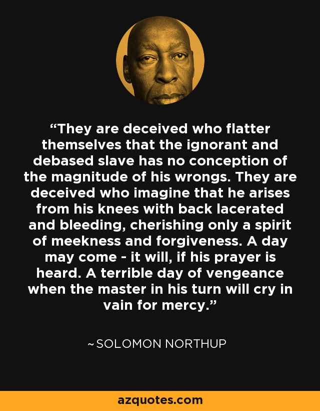 They are deceived who flatter themselves that the ignorant and debased slave has no conception of the magnitude of his wrongs. They are deceived who imagine that he arises from his knees with back lacerated and bleeding, cherishing only a spirit of meekness and forgiveness. A day may come - it will, if his prayer is heard. A terrible day of vengeance when the master in his turn will cry in vain for mercy. - Solomon Northup