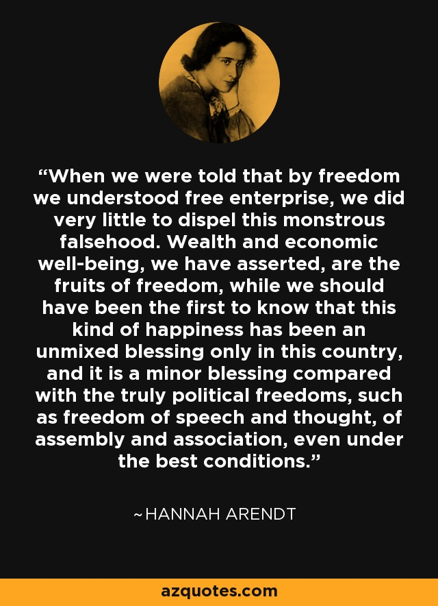 When we were told that by freedom we understood free enterprise, we did very little to dispel this monstrous falsehood. Wealth and economic well-being, we have asserted, are the fruits of freedom, while we should have been the first to know that this kind of happiness has been an unmixed blessing only in this country, and it is a minor blessing compared with the truly political freedoms, such as freedom of speech and thought, of assembly and association, even under the best conditions. - Hannah Arendt