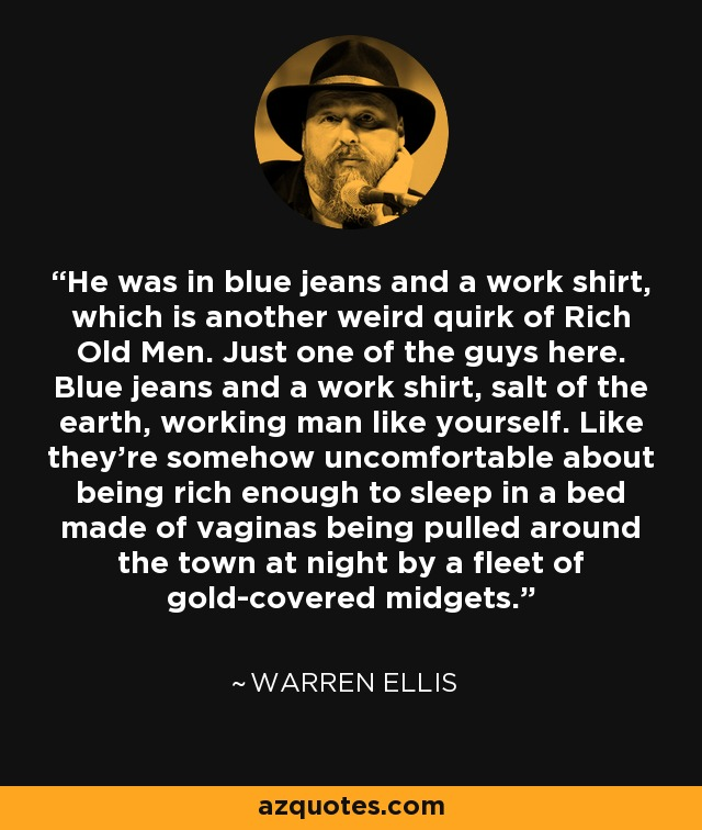 He was in blue jeans and a work shirt, which is another weird quirk of Rich Old Men. Just one of the guys here. Blue jeans and a work shirt, salt of the earth, working man like yourself. Like they're somehow uncomfortable about being rich enough to sleep in a bed made of vaginas being pulled around the town at night by a fleet of gold-covered midgets. - Warren Ellis