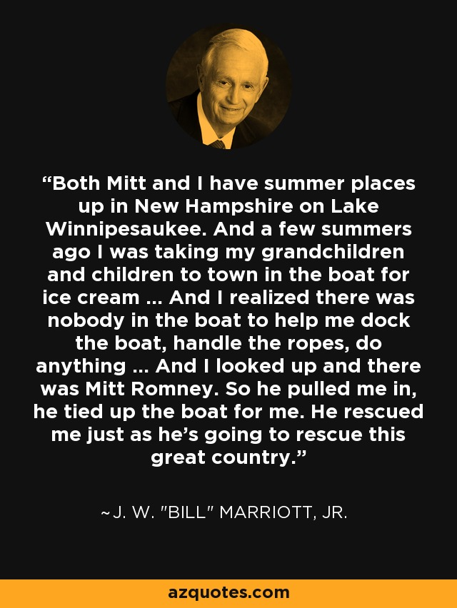 Both Mitt and I have summer places up in New Hampshire on Lake Winnipesaukee. And a few summers ago I was taking my grandchildren and children to town in the boat for ice cream ... And I realized there was nobody in the boat to help me dock the boat, handle the ropes, do anything ... And I looked up and there was Mitt Romney. So he pulled me in, he tied up the boat for me. He rescued me just as he's going to rescue this great country. - J. W.