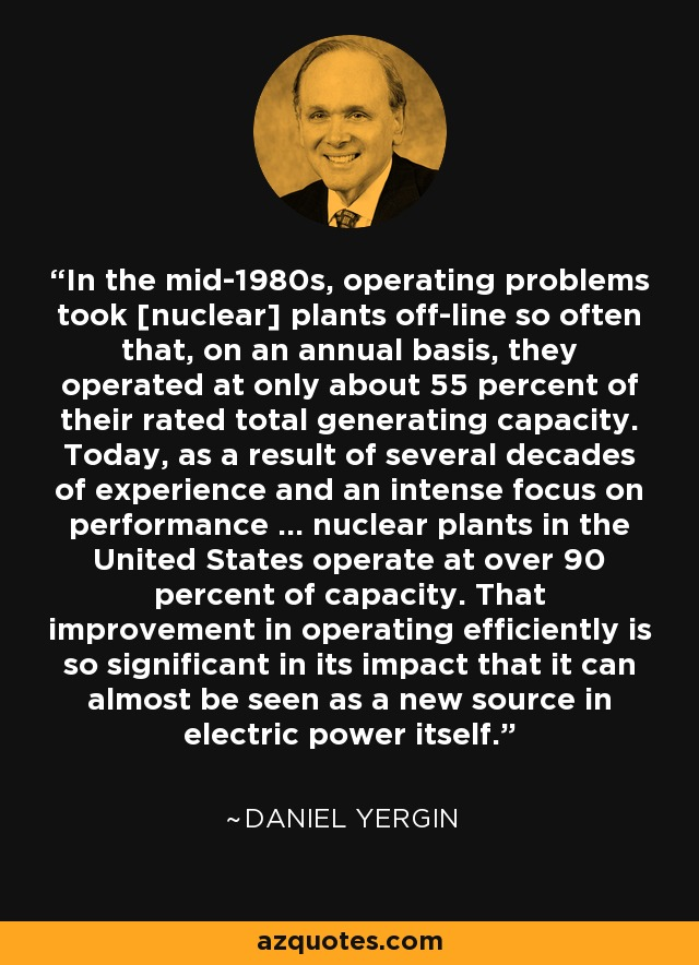 In the mid-1980s, operating problems took [nuclear] plants off-line so often that, on an annual basis, they operated at only about 55 percent of their rated total generating capacity. Today, as a result of several decades of experience and an intense focus on performance ... nuclear plants in the United States operate at over 90 percent of capacity. That improvement in operating efficiently is so significant in its impact that it can almost be seen as a new source in electric power itself. - Daniel Yergin