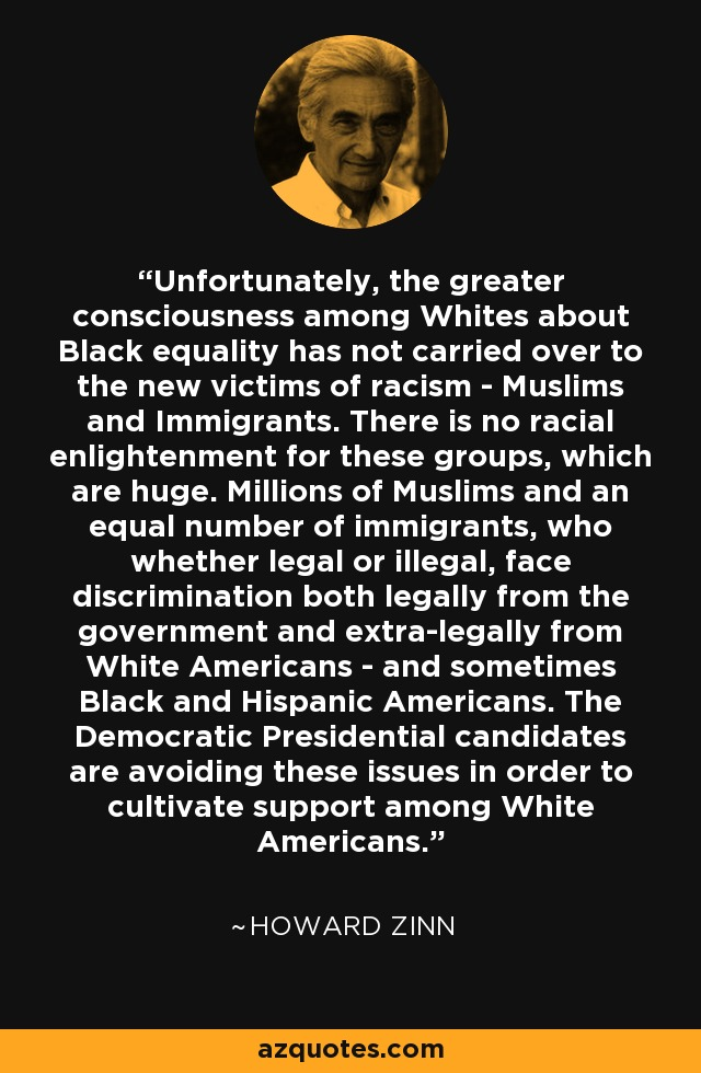 Unfortunately, the greater consciousness among Whites about Black equality has not carried over to the new victims of racism - Muslims and Immigrants. There is no racial enlightenment for these groups, which are huge. Millions of Muslims and an equal number of immigrants, who whether legal or illegal, face discrimination both legally from the government and extra-legally from White Americans - and sometimes Black and Hispanic Americans. The Democratic Presidential candidates are avoiding these issues in order to cultivate support among White Americans. - Howard Zinn