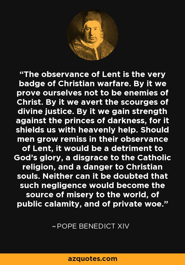 The observance of Lent is the very badge of Christian warfare. By it we prove ourselves not to be enemies of Christ. By it we avert the scourges of divine justice. By it we gain strength against the princes of darkness, for it shields us with heavenly help. Should men grow remiss in their observance of Lent, it would be a detriment to God's glory, a disgrace to the Catholic religion, and a danger to Christian souls. Neither can it be doubted that such negligence would become the source of misery to the world, of public calamity, and of private woe. - Pope Benedict XIV