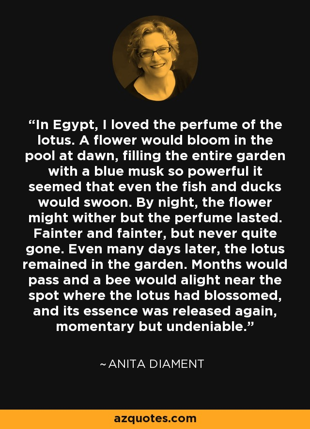 In Egypt, I loved the perfume of the lotus. A flower would bloom in the pool at dawn, filling the entire garden with a blue musk so powerful it seemed that even the fish and ducks would swoon. By night, the flower might wither but the perfume lasted. Fainter and fainter, but never quite gone. Even many days later, the lotus remained in the garden. Months would pass and a bee would alight near the spot where the lotus had blossomed, and its essence was released again, momentary but undeniable. - Anita Diament