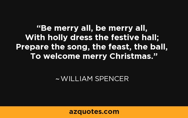 Be merry all, be merry all, With holly dress the festive hall; Prepare the song, the feast, the ball, To welcome merry Christmas. - William Spencer
