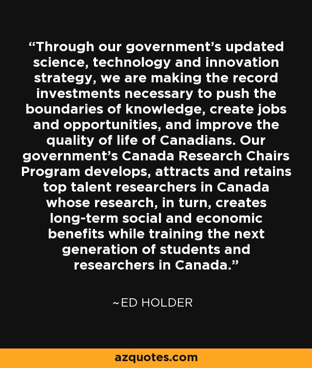 Through our government's updated science, technology and innovation strategy, we are making the record investments necessary to push the boundaries of knowledge, create jobs and opportunities, and improve the quality of life of Canadians. Our government's Canada Research Chairs Program develops, attracts and retains top talent researchers in Canada whose research, in turn, creates long-term social and economic benefits while training the next generation of students and researchers in Canada. - Ed Holder
