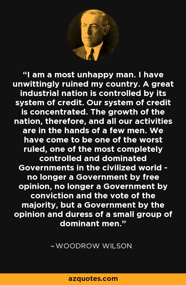 I am a most unhappy man. I have unwittingly ruined my country. A great industrial nation is controlled by its system of credit. Our system of credit is concentrated. The growth of the nation, therefore, and all our activities are in the hands of a few men. We have come to be one of the worst ruled, one of the most completely controlled and dominated Governments in the civilized world - no longer a Government by free opinion, no longer a Government by conviction and the vote of the majority, but a Government by the opinion and duress of a small group of dominant men. - Woodrow Wilson