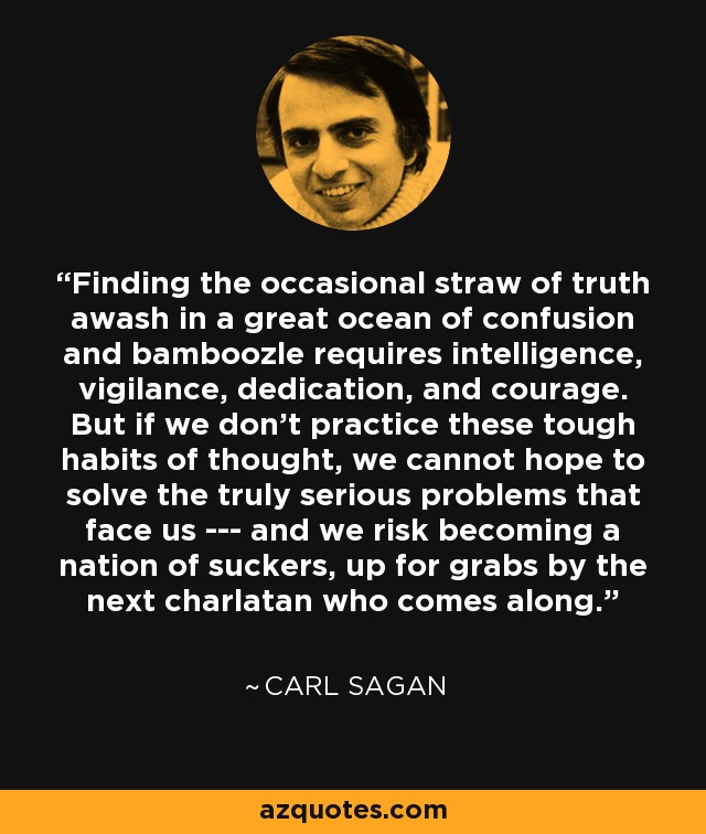 Finding the occasional straw of truth awash in a great ocean of confusion and bamboozle requires intelligence, vigilance, dedication, and courage. But if we don't practice these tough habits of thought, we cannot hope to solve the truly serious problems that face us --- and we risk becoming a nation of suckers, up for grabs by the next charlatan who comes along. - Carl Sagan