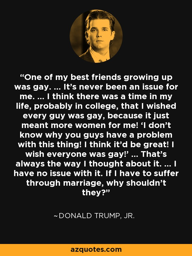 One of my best friends growing up was gay. ... It's never been an issue for me. ... I think there was a time in my life, probably in college, that I wished every guy was gay, because it just meant more women for me! 'I don't know why you guys have a problem with this thing! I think it'd be great! I wish everyone was gay!' ... That's always the way I thought about it. ... I have no issue with it. If I have to suffer through marriage, why shouldn't they? - Donald Trump, Jr.