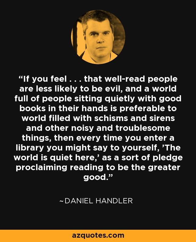If you feel . . . that well-read people are less likely to be evil, and a world full of people sitting quietly with good books in their hands is preferable to world filled with schisms and sirens and other noisy and troublesome things, then every time you enter a library you might say to yourself, 'The world is quiet here,' as a sort of pledge proclaiming reading to be the greater good. - Daniel Handler