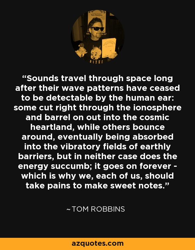 Sounds travel through space long after their wave patterns have ceased to be detectable by the human ear: some cut right through the ionosphere and barrel on out into the cosmic heartland, while others bounce around, eventually being absorbed into the vibratory fields of earthly barriers, but in neither case does the energy succumb; it goes on forever - which is why we, each of us, should take pains to make sweet notes. - Tom Robbins