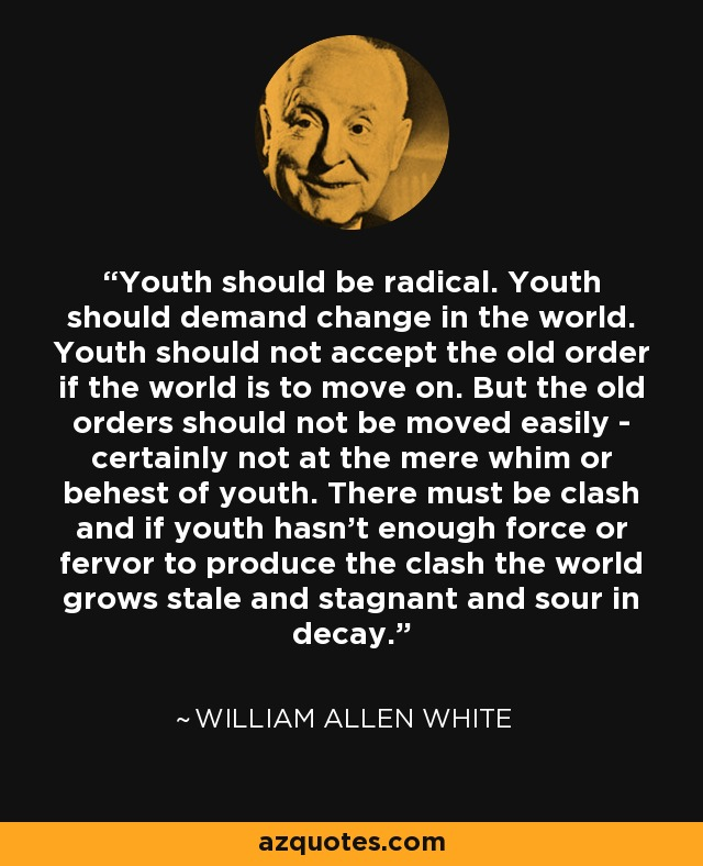 Youth should be radical. Youth should demand change in the world. Youth should not accept the old order if the world is to move on. But the old orders should not be moved easily - certainly not at the mere whim or behest of youth. There must be clash and if youth hasn't enough force or fervor to produce the clash the world grows stale and stagnant and sour in decay. - William Allen White