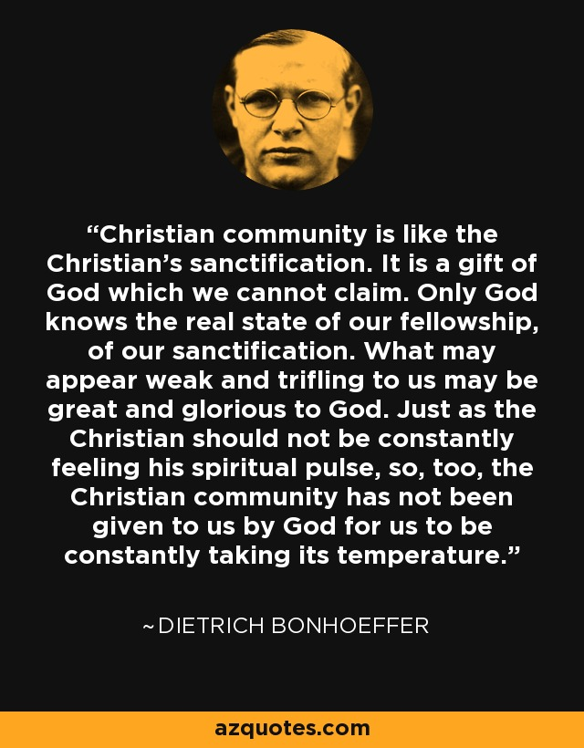 Christian community is like the Christian's sanctification. It is a gift of God which we cannot claim. Only God knows the real state of our fellowship, of our sanctification. What may appear weak and trifling to us may be great and glorious to God. Just as the Christian should not be constantly feeling his spiritual pulse, so, too, the Christian community has not been given to us by God for us to be constantly taking its temperature. - Dietrich Bonhoeffer