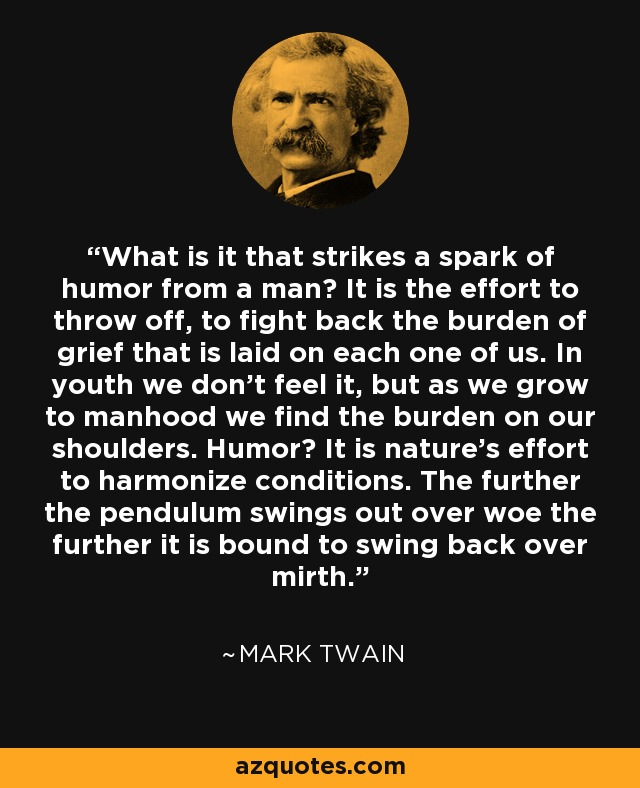 What is it that strikes a spark of humor from a man? It is the effort to throw off, to fight back the burden of grief that is laid on each one of us. In youth we don't feel it, but as we grow to manhood we find the burden on our shoulders. Humor? It is nature's effort to harmonize conditions. The further the pendulum swings out over woe the further it is bound to swing back over mirth. - Mark Twain