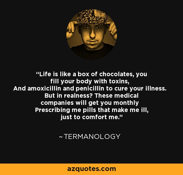Life is like a box of chocolates, you fill your body with toxins, And amoxicillin and penicillin to cure your illness. But in realness? These medical companies will get you monthly Prescribing me pills that make me ill, just to comfort me. - Termanology