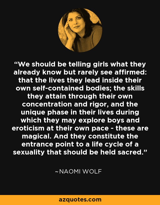We should be telling girls what they already know but rarely see affirmed: that the lives they lead inside their own self-contained bodies; the skills they attain through their own concentration and rigor, and the unique phase in their lives during which they may explore boys and eroticism at their own pace - these are magical. And they constitute the entrance point to a life cycle of a sexuality that should be held sacred. - Naomi Wolf