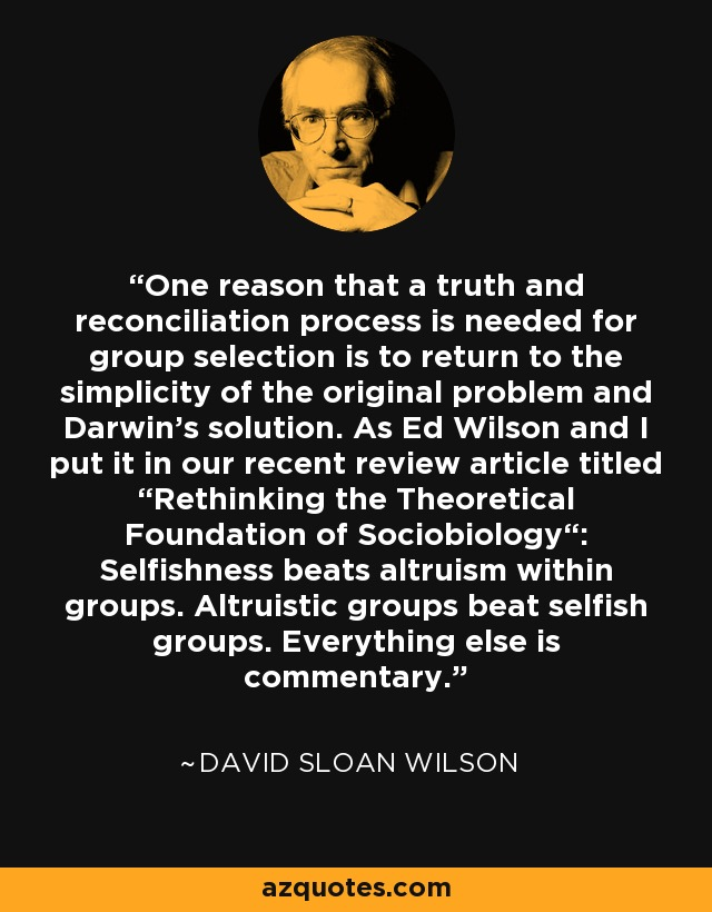 """One reason that a truth and reconciliation process is needed for group selection is to return to the simplicity of the original problem and Darwin's solution. As Ed Wilson and I put it in our recent review article titled """"Rethinking the Theoretical Foundation of Sociobiology"""": Selfishness beats altruism within groups. Altruistic groups beat selfish groups. Everything else is commentary. - David Sloan Wilson"""