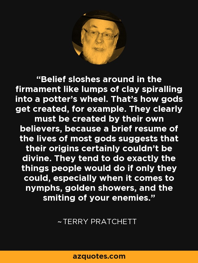 Belief sloshes around in the firmament like lumps of clay spiralling into a potter's wheel. That's how gods get created, for example. They clearly must be created by their own believers, because a brief resume of the lives of most gods suggests that their origins certainly couldn't be divine. They tend to do exactly the things people would do if only they could, especially when it comes to nymphs, golden showers, and the smiting of your enemies. - Terry Pratchett