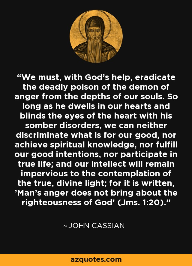 We must, with God's help, eradicate the deadly poison of the demon of anger from the depths of our souls. So long as he dwells in our hearts and blinds the eyes of the heart with his somber disorders, we can neither discriminate what is for our good, nor achieve spiritual knowledge, nor fulfill our good intentions, nor participate in true life; and our intellect will remain impervious to the contemplation of the true, divine light; for it is written, 'Man's anger does not bring about the righteousness of God' (Jms. 1:20). - John Cassian