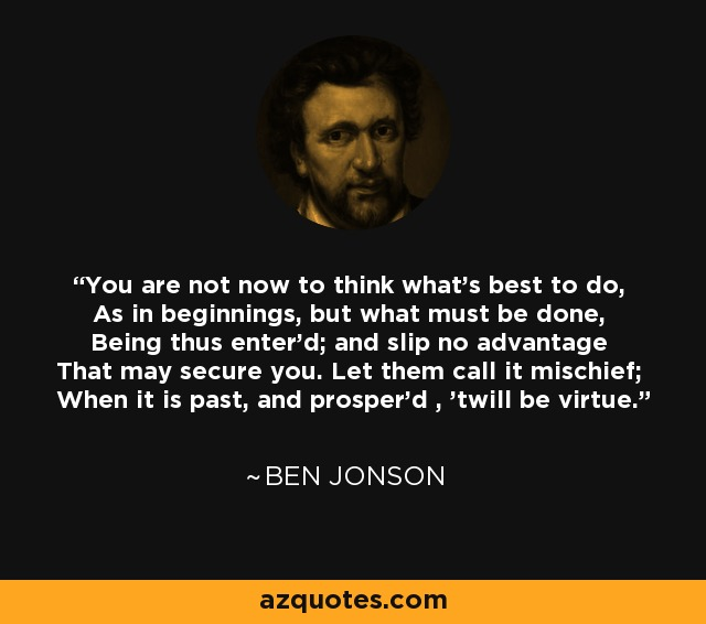 You are not now to think what's best to do, As in beginnings, but what must be done, Being thus enter'd; and slip no advantage That may secure you. Let them call it mischief; When it is past, and prosper'd , 'twill be virtue. - Ben Jonson