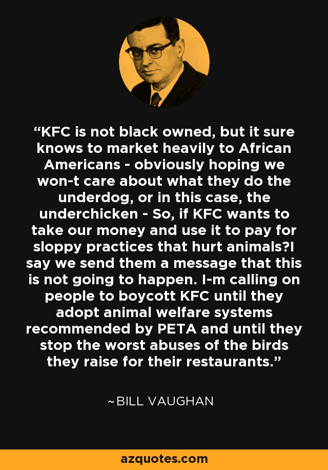 KFC is not black owned, but it sure knows to market heavily to African Americans - obviously hoping we won-t care about what they do the underdog, or in this case, the underchicken - So, if KFC wants to take our money and use it to pay for sloppy practices that hurt animals?I say we send them a message that this is not going to happen. I-m calling on people to boycott KFC until they adopt animal welfare systems recommended by PETA and until they stop the worst abuses of the birds they raise for their restaurants. - Bill Vaughan