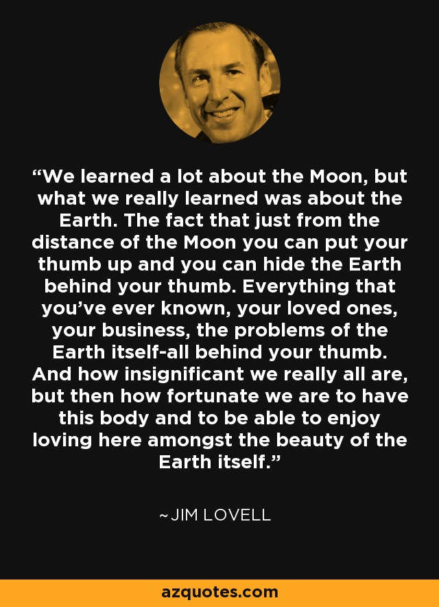 We learned a lot about the Moon, but what we really learned was about the Earth. The fact that just from the distance of the Moon you can put your thumb up and you can hide the Earth behind your thumb. Everything that you've ever known, your loved ones, your business, the problems of the Earth itself-all behind your thumb. And how insignificant we really all are, but then how fortunate we are to have this body and to be able to enjoy loving here amongst the beauty of the Earth itself. - Jim Lovell