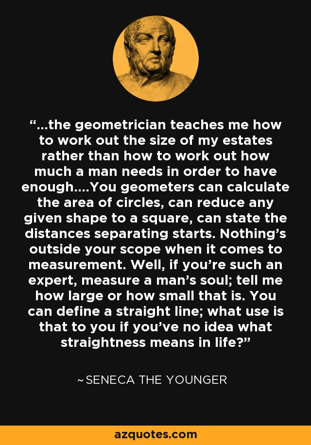 ...the geometrician teaches me how to work out the size of my estates rather than how to work out how much a man needs in order to have enough....You geometers can calculate the area of circles, can reduce any given shape to a square, can state the distances separating starts. Nothing's outside your scope when it comes to measurement. Well, if you're such an expert, measure a man's soul; tell me how large or how small that is. You can define a straight line; what use is that to you if you've no idea what straightness means in life? - Seneca the Younger