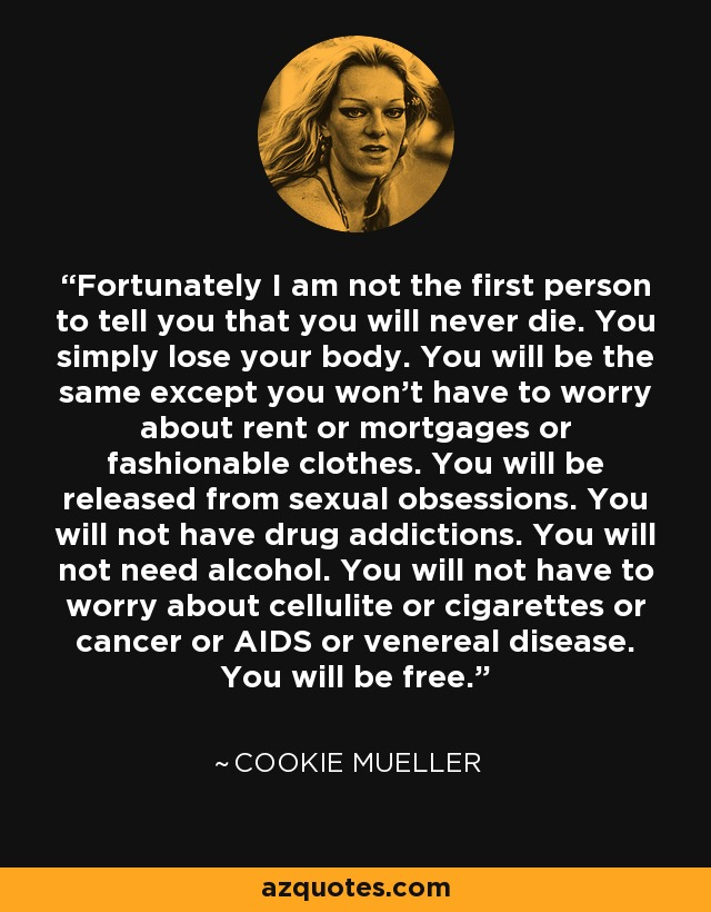 Fortunately I am not the first person to tell you that you will never die. You simply lose your body. You will be the same except you won't have to worry about rent or mortgages or fashionable clothes. You will be released from sexual obsessions. You will not have drug addictions. You will not need alcohol. You will not have to worry about cellulite or cigarettes or cancer or AIDS or venereal disease. You will be free. - Cookie Mueller