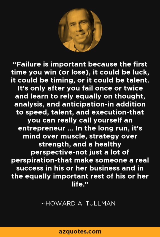 Failure is important because the first time you win (or lose), it could be luck, it could be timing, or it could be talent. It's only after you fail once or twice and learn to rely equally on thought, analysis, and anticipation-in addition to speed, talent, and execution-that you can really call yourself an entrepreneur ... In the long run, it's mind over muscle, strategy over strength, and a healthy perspective-not just a lot of perspiration-that make someone a real success in his or her business and in the equally important rest of his or her life. - Howard A. Tullman