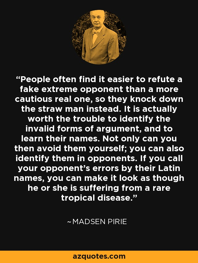 People often find it easier to refute a fake extreme opponent than a more cautious real one, so they knock down the straw man instead. It is actually worth the trouble to identify the invalid forms of argument, and to learn their names. Not only can you then avoid them yourself; you can also identify them in opponents. If you call your opponent's errors by their Latin names, you can make it look as though he or she is suffering from a rare tropical disease. - Madsen Pirie