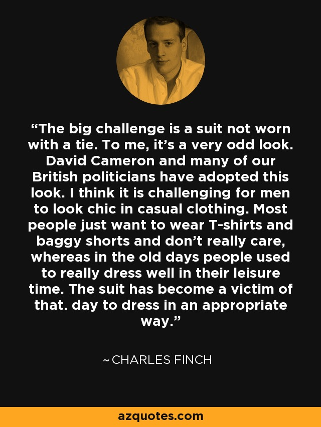 The big challenge is a suit not worn with a tie. To me, it's a very odd look. David Cameron and many of our British politicians have adopted this look. I think it is challenging for men to look chic in casual clothing. Most people just want to wear T-shirts and baggy shorts and don't really care, whereas in the old days people used to really dress well in their leisure time. The suit has become a victim of that. day to dress in an appropriate way. - Charles Finch