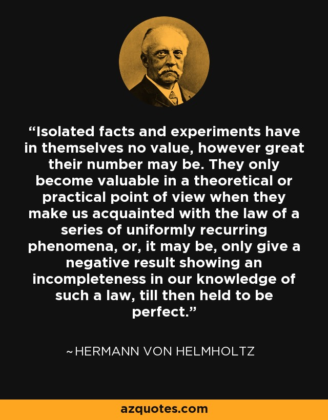 Isolated facts and experiments have in themselves no value, however great their number may be. They only become valuable in a theoretical or practical point of view when they make us acquainted with the law of a series of uniformly recurring phenomena, or, it may be, only give a negative result showing an incompleteness in our knowledge of such a law, till then held to be perfect. - Hermann von Helmholtz