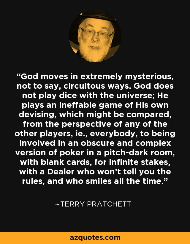 God moves in extremely mysterious, not to say, circuitous ways. God does not play dice with the universe; He plays an ineffable game of His own devising, which might be compared, from the perspective of any of the other players, ie., everybody, to being involved in an obscure and complex version of poker in a pitch-dark room, with blank cards, for infinite stakes, with a Dealer who won't tell you the rules, and who smiles all the time. - Terry Pratchett