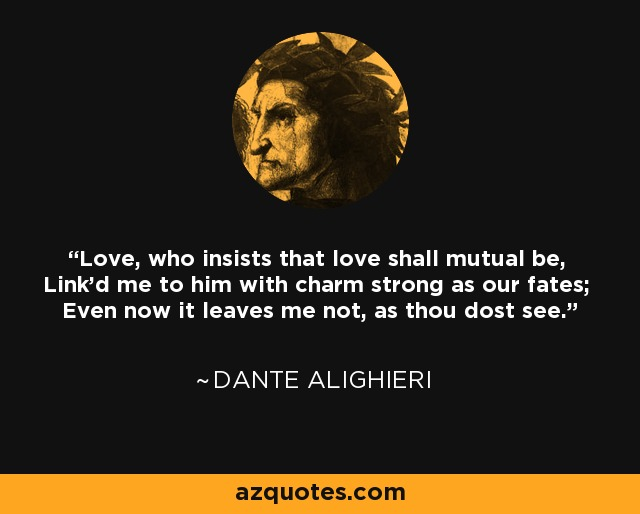 Love, who insists that love shall mutual be, Link'd me to him with charm strong as our fates; Even now it leaves me not, as thou dost see. - Dante Alighieri
