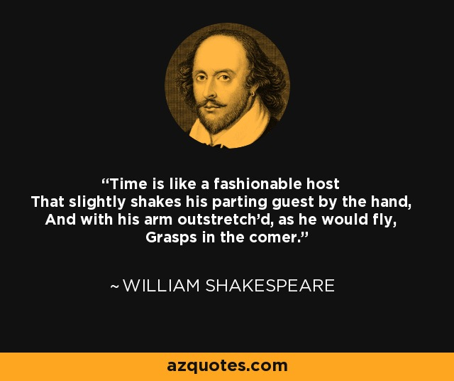 Time is like a fashionable host That slightly shakes his parting guest by the hand, And with his arm outstretch'd, as he would fly, Grasps in the comer. - William Shakespeare
