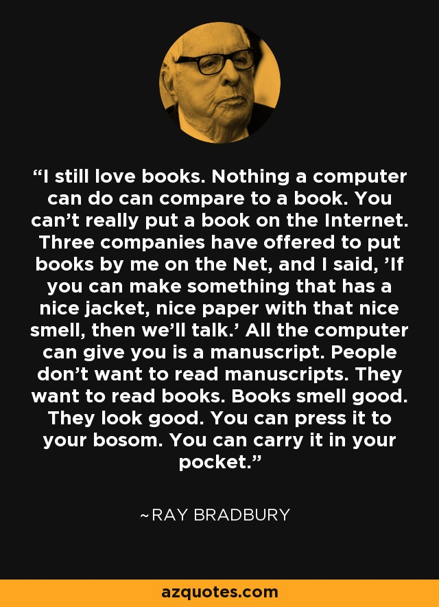 I still love books. Nothing a computer can do can compare to a book. You can't really put a book on the Internet. Three companies have offered to put books by me on the Net, and I said, 'If you can make something that has a nice jacket, nice paper with that nice smell, then we'll talk.' All the computer can give you is a manuscript. People don't want to read manuscripts. They want to read books. Books smell good. They look good. You can press it to your bosom. You can carry it in your pocket. - Ray Bradbury