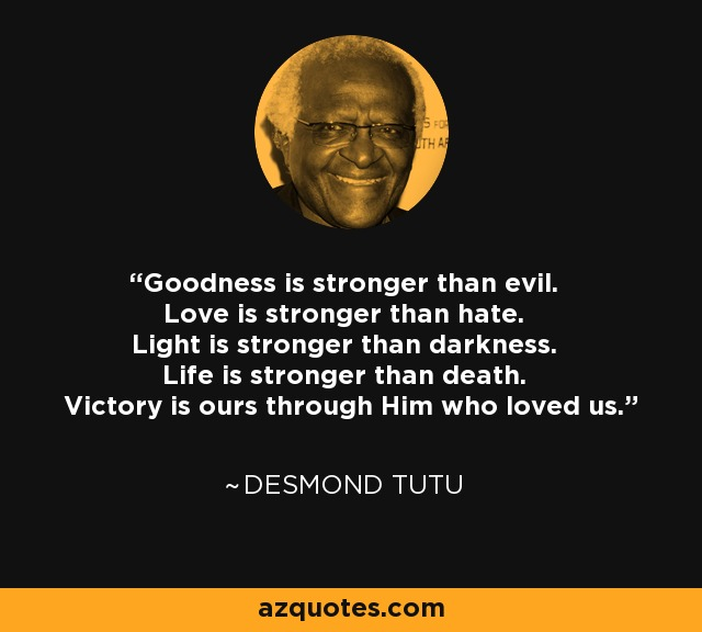 Goodness is stronger than evil. Love is stronger than hate. Light is stronger than darkness. Life is stronger than death. Victory is ours through Him who loved us. - Desmond Tutu