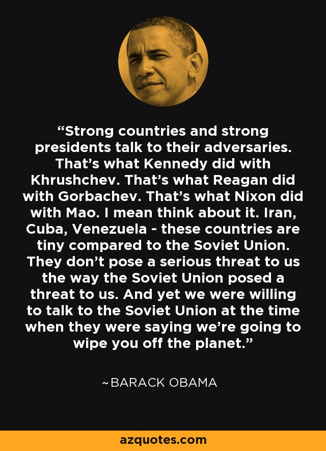 Strong countries and strong presidents talk to their adversaries. That's what Kennedy did with Khrushchev. That's what Reagan did with Gorbachev. That's what Nixon did with Mao. I mean think about it. Iran, Cuba, Venezuela - these countries are tiny compared to the Soviet Union. They don't pose a serious threat to us the way the Soviet Union posed a threat to us. And yet we were willing to talk to the Soviet Union at the time when they were saying we're going to wipe you off the planet. - Barack Obama