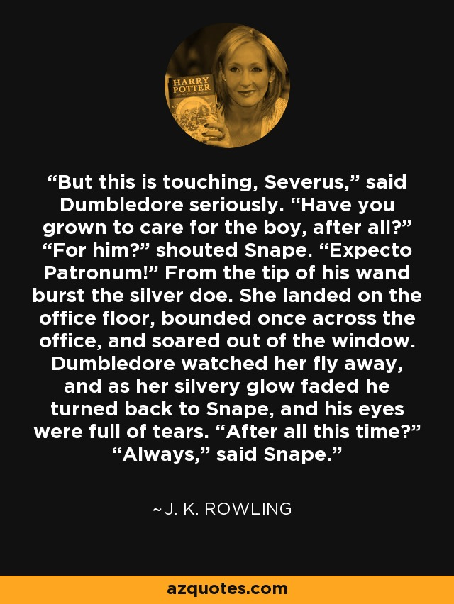 "But this is touching, Severus,"" said Dumbledore seriously. ""Have you grown to care for the boy, after all?"" ""For him?"" shouted Snape. ""Expecto Patronum!"" From the tip of his wand burst the silver doe. She landed on the office floor, bounded once across the office, and soared out of the window. Dumbledore watched her fly away, and as her silvery glow faded he turned back to Snape, and his eyes were full of tears. ""After all this time?"" ""Always,"" said Snape. - J. K. Rowling"