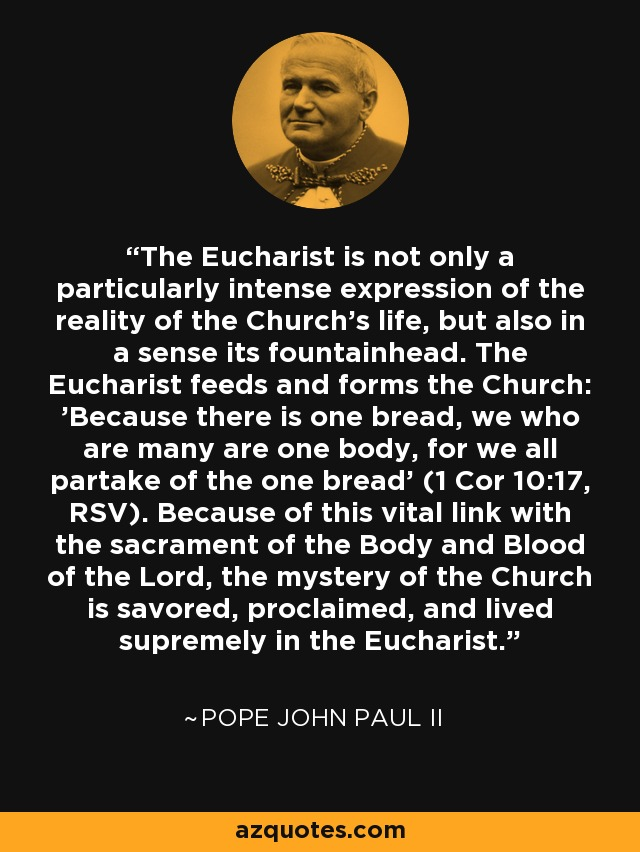 The Eucharist is not only a particularly intense expression of the reality of the Church's life, but also in a sense its fountainhead. The Eucharist feeds and forms the Church: 'Because there is one bread, we who are many are one body, for we all partake of the one bread' (1 Cor 10:17, RSV). Because of this vital link with the sacrament of the Body and Blood of the Lord, the mystery of the Church is savored, proclaimed, and lived supremely in the Eucharist. - Pope John Paul II