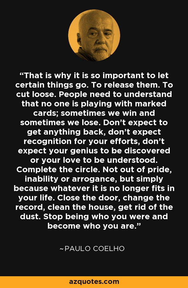 That is why it is so important to let certain things go. To release them. To cut loose. People need to understand that no one is playing with marked cards; sometimes we win and sometimes we lose. Don't expect to get anything back, don't expect recognition for your efforts, don't expect your genius to be discovered or your love to be understood. Complete the circle. Not out of pride, inability or arrogance, but simply because whatever it is no longer fits in your life. Close the door, change the record, clean the house, get rid of the dust. Stop being who you were and become who you are. - Paulo Coelho