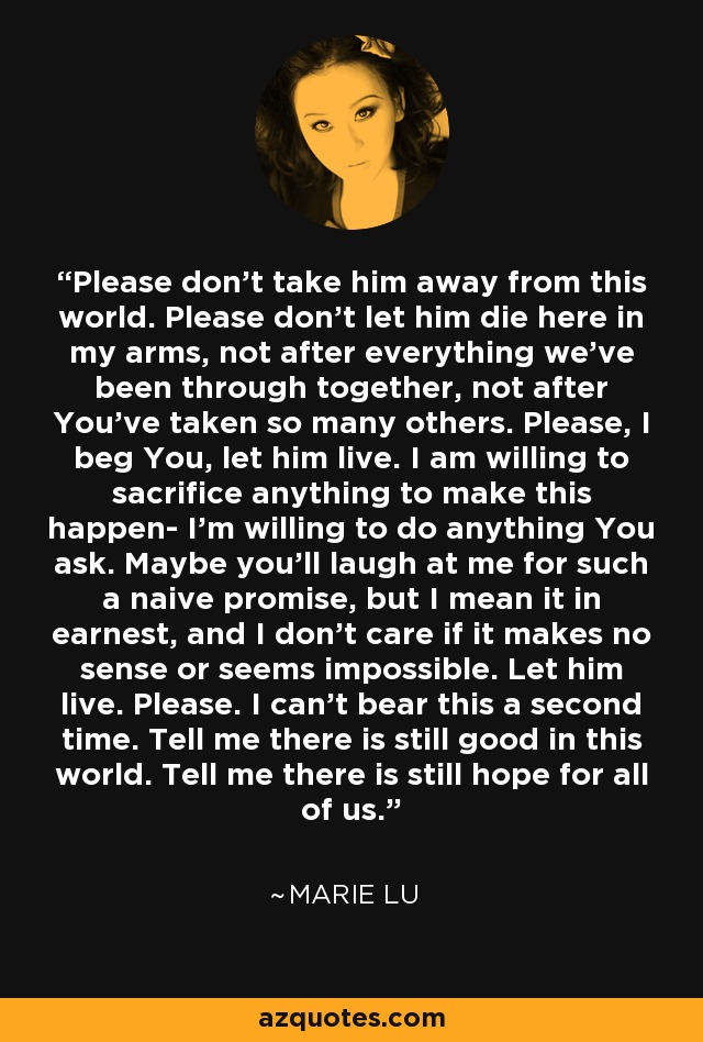 Please don't take him away from this world. Please don't let him die here in my arms, not after everything we've been through together, not after You've taken so many others. Please, I beg You, let him live. I am willing to sacrifice anything to make this happen- I'm willing to do anything You ask. Maybe you'll laugh at me for such a naive promise, but I mean it in earnest, and I don't care if it makes no sense or seems impossible. Let him live. Please. I can't bear this a second time. Tell me there is still good in this world. Tell me there is still hope for all of us. - Marie Lu