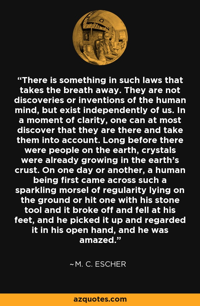 There is something in such laws that takes the breath away. They are not discoveries or inventions of the human mind, but exist independently of us. In a moment of clarity, one can at most discover that they are there and take them into account. Long before there were people on the earth, crystals were already growing in the earth's crust. On one day or another, a human being first came across such a sparkling morsel of regularity lying on the ground or hit one with his stone tool and it broke off and fell at his feet, and he picked it up and regarded it in his open hand, and he was amazed. - M. C. Escher