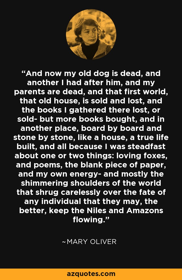 And now my old dog is dead, and another I had after him, and my parents are dead, and that first world, that old house, is sold and lost, and the books I gathered there lost, or sold- but more books bought, and in another place, board by board and stone by stone, like a house, a true life built, and all because I was steadfast about one or two things: loving foxes, and poems, the blank piece of paper, and my own energy- and mostly the shimmering shoulders of the world that shrug carelessly over the fate of any individual that they may, the better, keep the Niles and Amazons flowing. - Mary Oliver