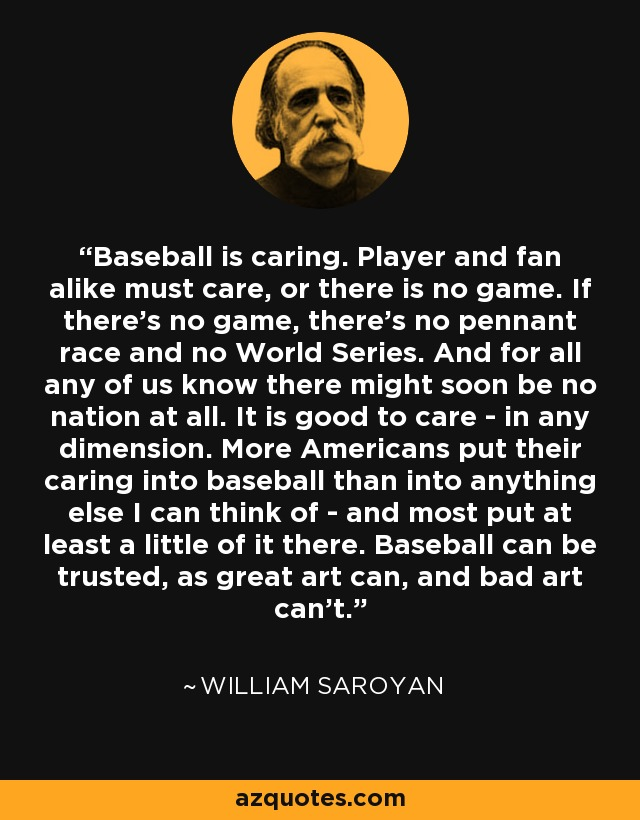Baseball is caring. Player and fan alike must care, or there is no game. If there's no game, there's no pennant race and no World Series. And for all any of us know there might soon be no nation at all. It is good to care - in any dimension. More Americans put their caring into baseball than into anything else I can think of - and most put at least a little of it there. Baseball can be trusted, as great art can, and bad art can't. - William Saroyan