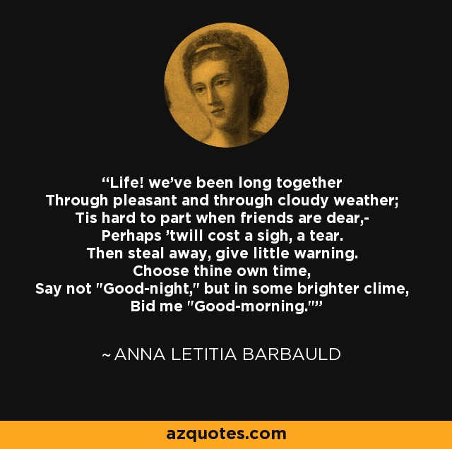 Life! we've been long together Through pleasant and through cloudy weather; Tis hard to part when friends are dear,- Perhaps 'twill cost a sigh, a tear. Then steal away, give little warning. Choose thine own time, Say not