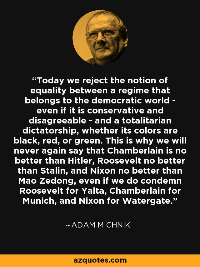 Today we reject the notion of equality between a regime that belongs to the democratic world - even if it is conservative and disagreeable - and a totalitarian dictatorship, whether its colors are black, red, or green. This is why we will never again say that Chamberlain is no better than Hitler, Roosevelt no better than Stalin, and Nixon no better than Mao Zedong, even if we do condemn Roosevelt for Yalta, Chamberlain for Munich, and Nixon for Watergate. - Adam Michnik