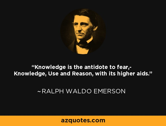 Knowledge is the antidote to fear,- Knowledge, Use and Reason, with its higher aids. - Ralph Waldo Emerson
